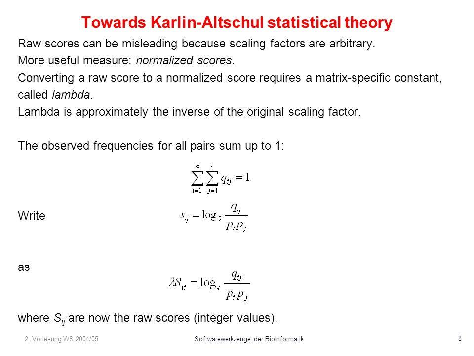 2. Vorlesung WS 2004/05Softwarewerkzeuge der Bioinformatik 8 Towards Karlin-Altschul statistical theory Raw scores can be misleading because scaling f