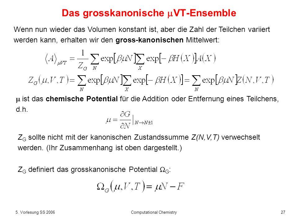 275. Vorlesung SS 2006 Computational Chemistry Das grosskanonische VT-Ensemble Wenn nun wieder das Volumen konstant ist, aber die Zahl der Teilchen va