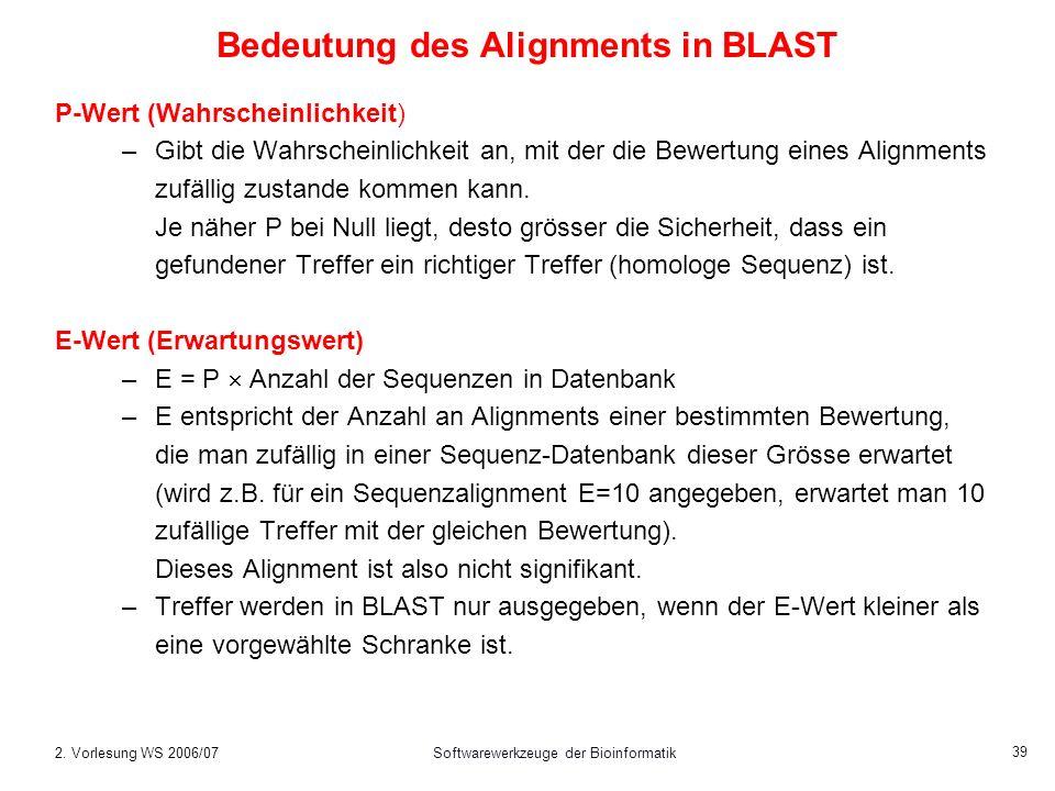 2. Vorlesung WS 2006/07Softwarewerkzeuge der Bioinformatik 39 Bedeutung des Alignments in BLAST P-Wert (Wahrscheinlichkeit) –Gibt die Wahrscheinlichke