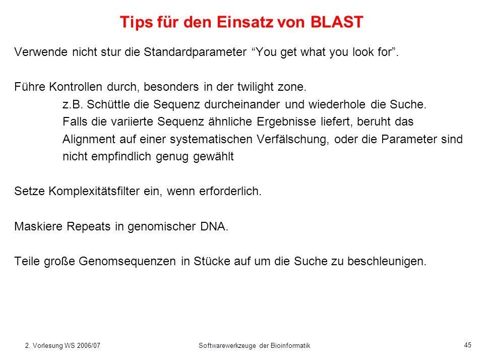 2. Vorlesung WS 2006/07Softwarewerkzeuge der Bioinformatik 45 Tips für den Einsatz von BLAST Verwende nicht stur die Standardparameter You get what yo