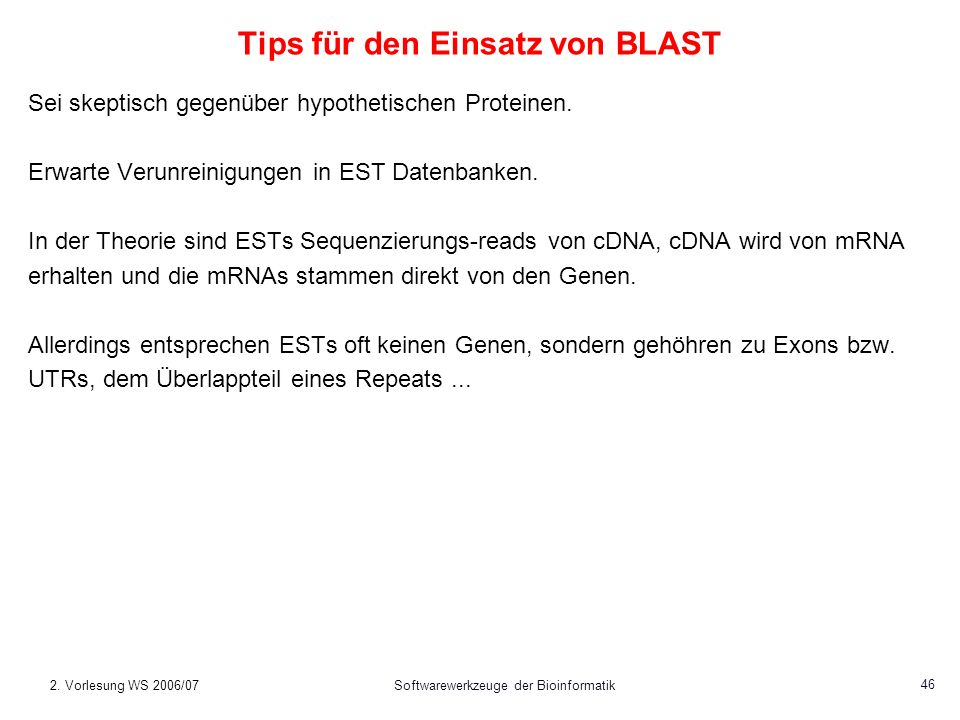 2. Vorlesung WS 2006/07Softwarewerkzeuge der Bioinformatik 46 Tips für den Einsatz von BLAST Sei skeptisch gegenüber hypothetischen Proteinen. Erwarte