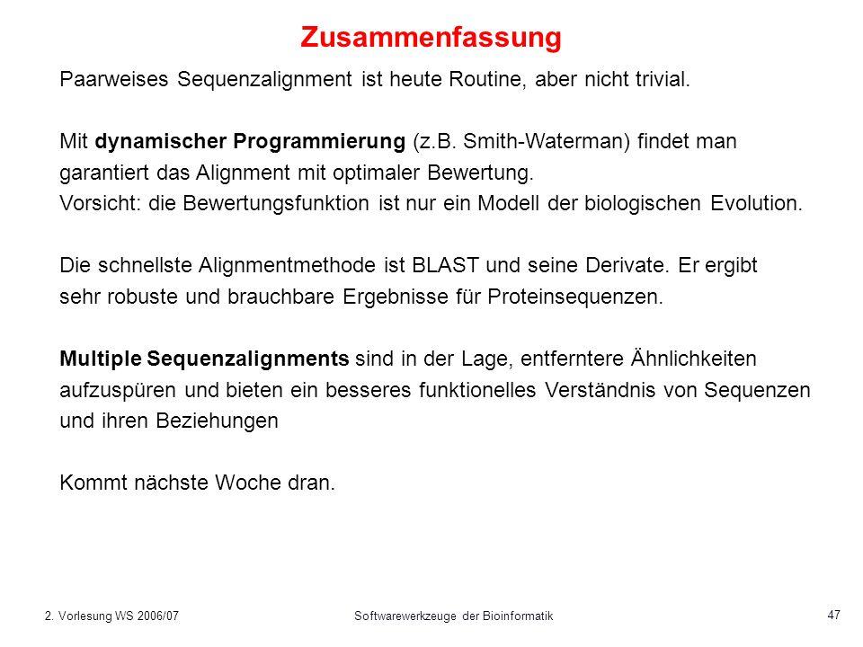 2. Vorlesung WS 2006/07Softwarewerkzeuge der Bioinformatik 47 Zusammenfassung Paarweises Sequenzalignment ist heute Routine, aber nicht trivial. Mit d
