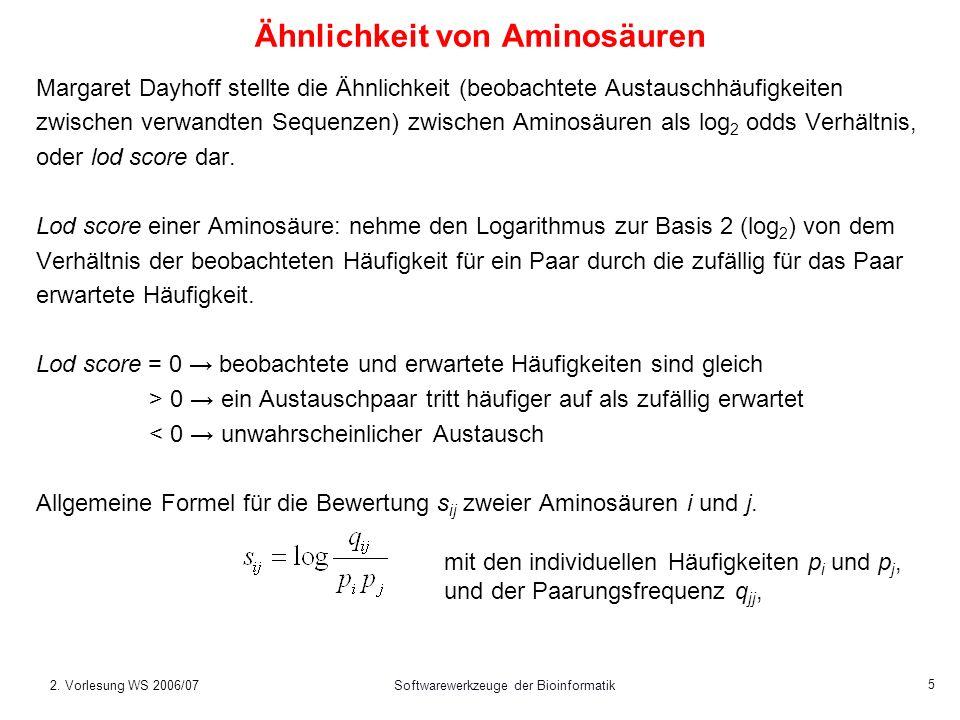 2. Vorlesung WS 2006/07Softwarewerkzeuge der Bioinformatik 5 Ähnlichkeit von Aminosäuren Margaret Dayhoff stellte die Ähnlichkeit (beobachtete Austaus