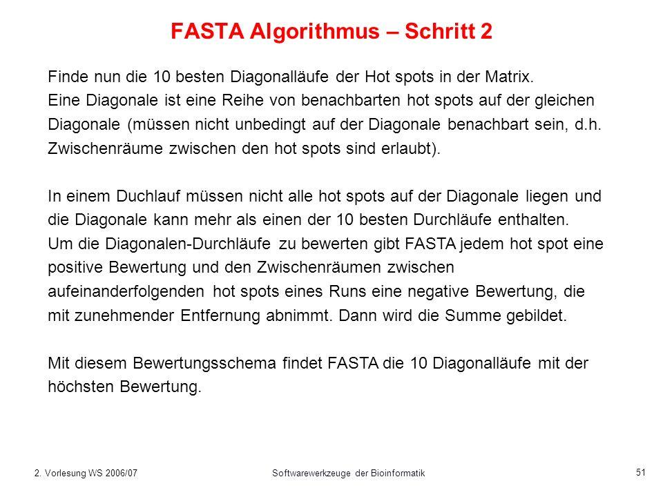 2. Vorlesung WS 2006/07Softwarewerkzeuge der Bioinformatik 51 FASTA Algorithmus – Schritt 2 Finde nun die 10 besten Diagonalläufe der Hot spots in der