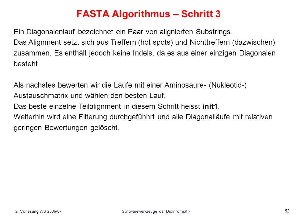 2. Vorlesung WS 2006/07Softwarewerkzeuge der Bioinformatik 52 FASTA Algorithmus – Schritt 3 Ein Diagonalenlauf bezeichnet ein Paar von alignierten Sub