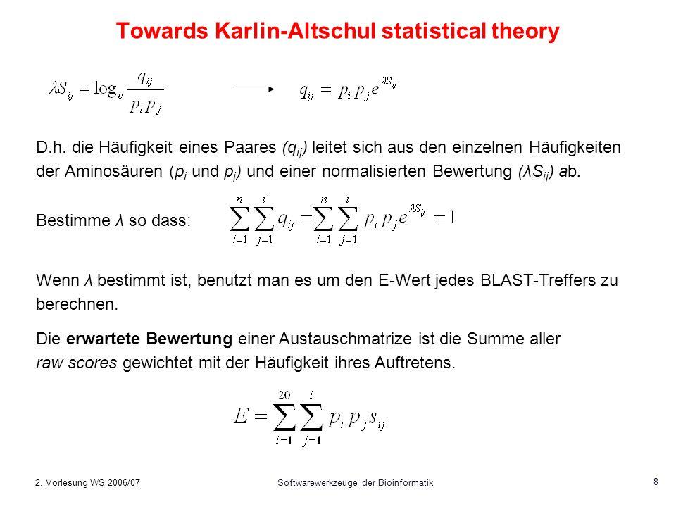 2. Vorlesung WS 2006/07Softwarewerkzeuge der Bioinformatik 8 Towards Karlin-Altschul statistical theory D.h. die Häufigkeit eines Paares (q ij ) leite