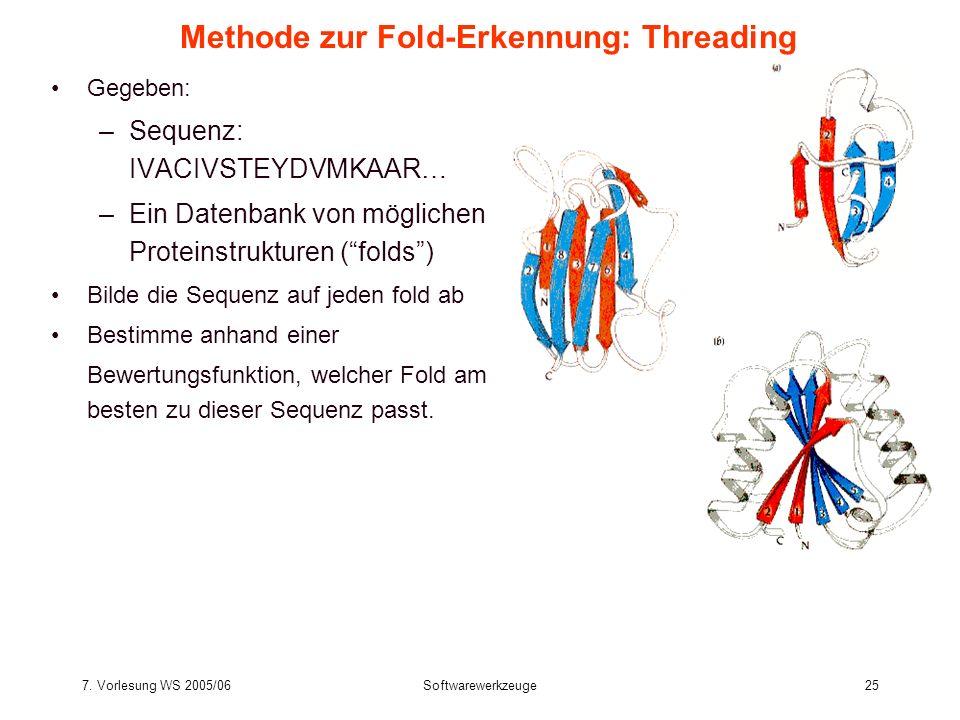 7. Vorlesung WS 2005/06Softwarewerkzeuge25 Methode zur Fold-Erkennung: Threading Gegeben: –Sequenz: IVACIVSTEYDVMKAAR… –Ein Datenbank von möglichen Pr