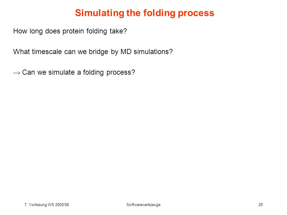 7. Vorlesung WS 2005/06Softwarewerkzeuge29 Simulating the folding process How long does protein folding take? What timescale can we bridge by MD simul