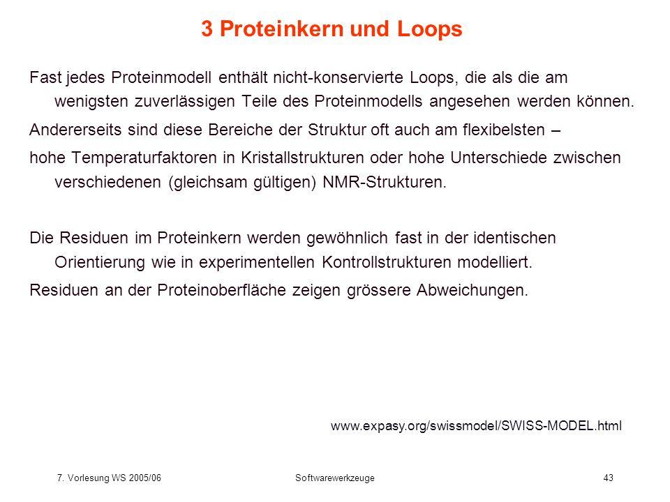 7. Vorlesung WS 2005/06Softwarewerkzeuge43 3 Proteinkern und Loops Fast jedes Proteinmodell enthält nicht-konservierte Loops, die als die am wenigsten