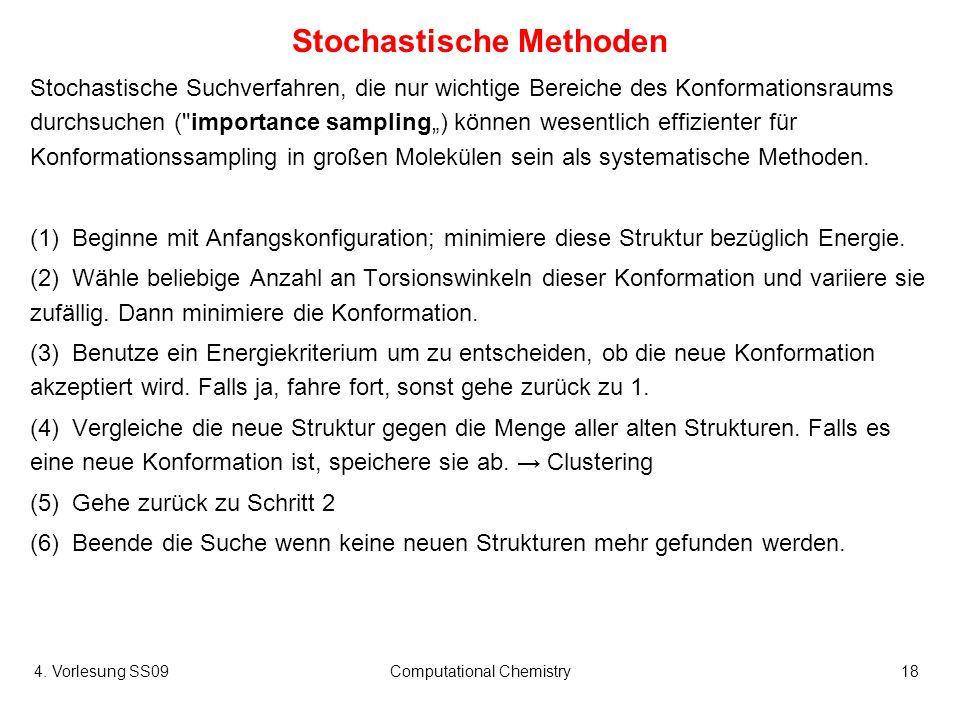 4. Vorlesung SS09Computational Chemistry18 Stochastische Methoden Stochastische Suchverfahren, die nur wichtige Bereiche des Konformationsraums durchs