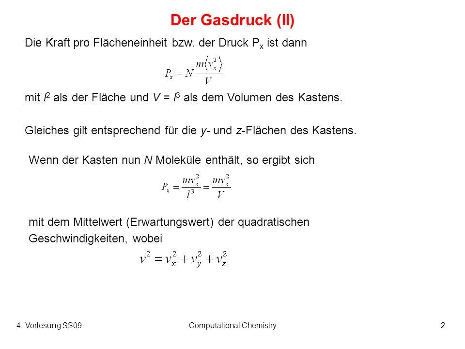 4. Vorlesung SS09Computational Chemistry2 Der Gasdruck (II) Wenn der Kasten nun N Moleküle enthält, so ergibt sich Die Kraft pro Flächeneinheit bzw. d
