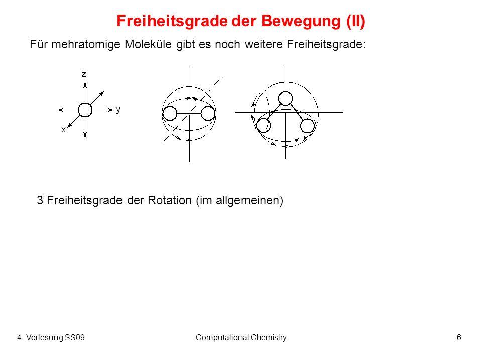 4. Vorlesung SS09Computational Chemistry6 Für mehratomige Moleküle gibt es noch weitere Freiheitsgrade: Freiheitsgrade der Bewegung (II) 3 Freiheitsgr