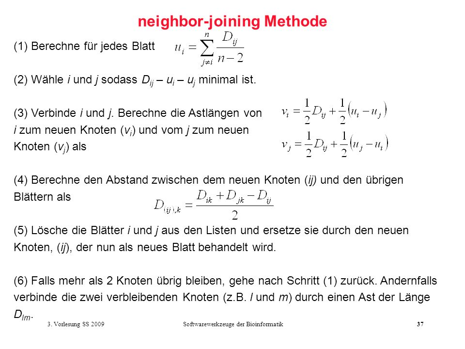 Softwarewerkzeuge der Bioinformatik37 neighbor-joining Methode (1) Berechne für jedes Blatt (2) Wähle i und j sodass D ij – u i – u j minimal ist. (3)