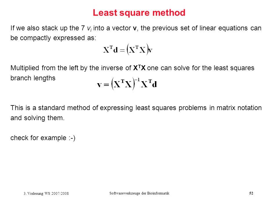 3. Vorlesung WS 2007/2008 Softwarewerkzeuge der Bioinformatik52 Least square method If we also stack up the 7 v i into a vector v, the previous set of
