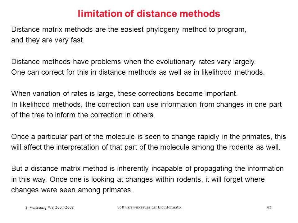 3. Vorlesung WS 2007/2008 Softwarewerkzeuge der Bioinformatik62 limitation of distance methods Distance matrix methods are the easiest phylogeny metho