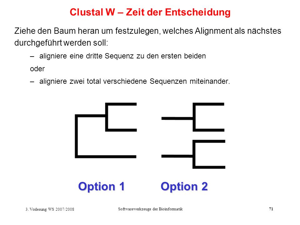 3. Vorlesung WS 2007/2008 Softwarewerkzeuge der Bioinformatik71 Ziehe den Baum heran um festzulegen, welches Alignment als nächstes durchgeführt werde
