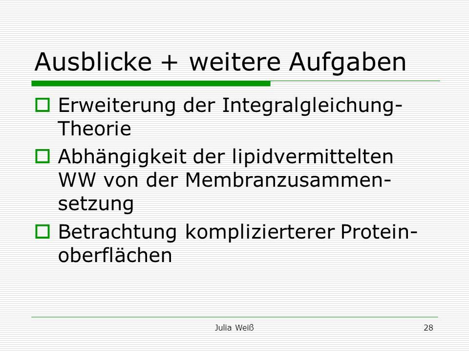 Julia Weiß28 Ausblicke + weitere Aufgaben Erweiterung der Integralgleichung- Theorie Abhängigkeit der lipidvermittelten WW von der Membranzusammen- se