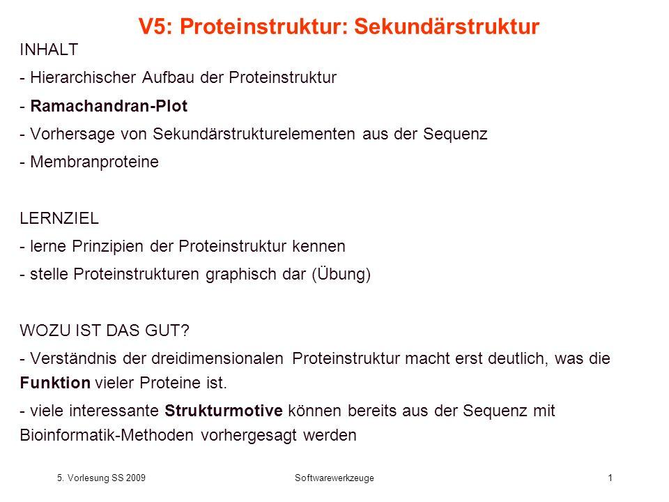 5. Vorlesung SS 2009Softwarewerkzeuge1 V5: Proteinstruktur: Sekundärstruktur INHALT - Hierarchischer Aufbau der Proteinstruktur - Ramachandran-Plot -