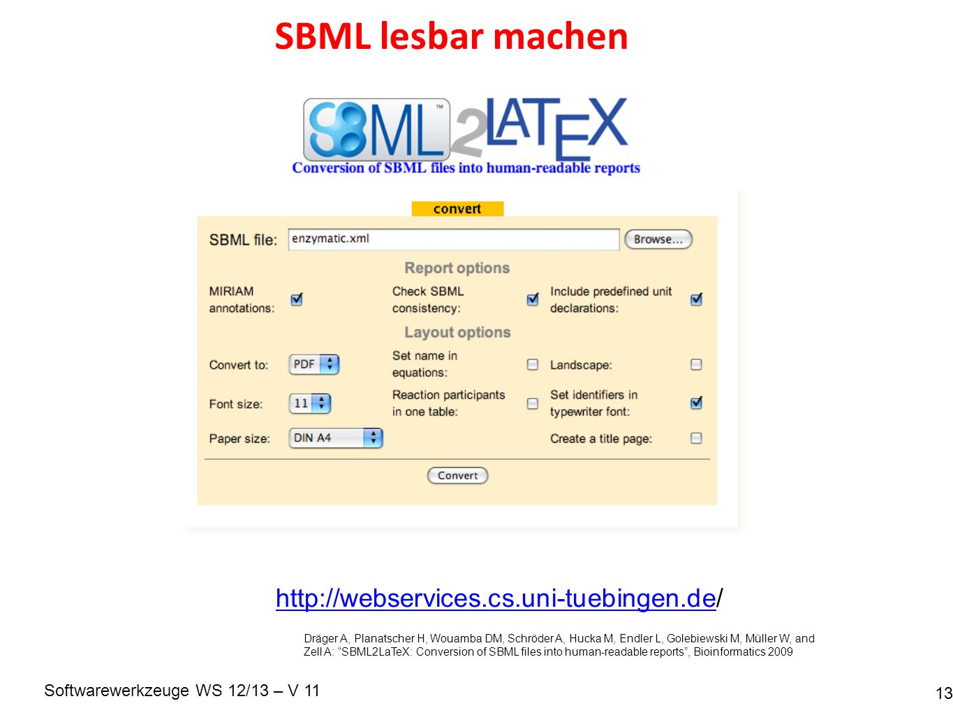 Softwarewerkzeuge WS 12/13 – V 11 SBML lesbar machen 13 http://webservices.cs.uni-tuebingen.dehttp://webservices.cs.uni-tuebingen.de/ Dräger A, Planatscher H, Wouamba DM, Schröder A, Hucka M, Endler L, Golebiewski M, Müller W, and Zell A: SBML2LaTeX: Conversion of SBML files into human-readable reports, Bioinformatics 2009