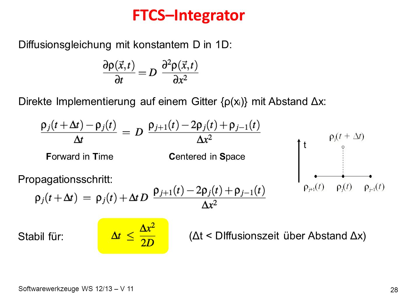 Softwarewerkzeuge WS 12/13 – V 11 FTCS–Integrator 28 Diffusionsgleichung mit konstantem D in 1D: Direkte Implementierung auf einem Gitter {ρ(x i )} mit Abstand Δx: Propagationsschritt: Forward in TimeCentered in Space Stabil für: (Δt < DIffusionszeit über Abstand Δx) t