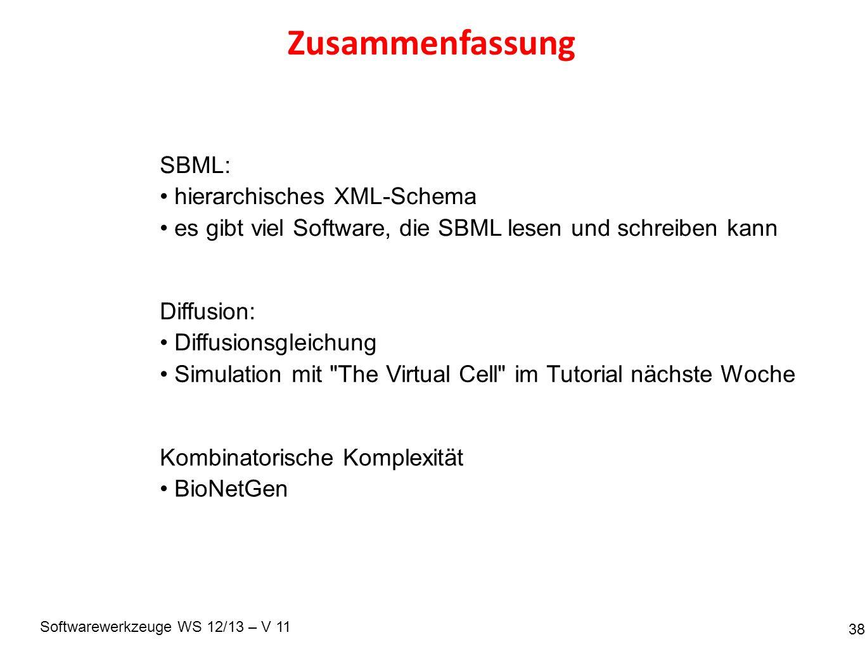 Softwarewerkzeuge WS 12/13 – V 11 Zusammenfassung 38 SBML: hierarchisches XML-Schema es gibt viel Software, die SBML lesen und schreiben kann Diffusion: Diffusionsgleichung Simulation mit The Virtual Cell im Tutorial nächste Woche Kombinatorische Komplexität BioNetGen