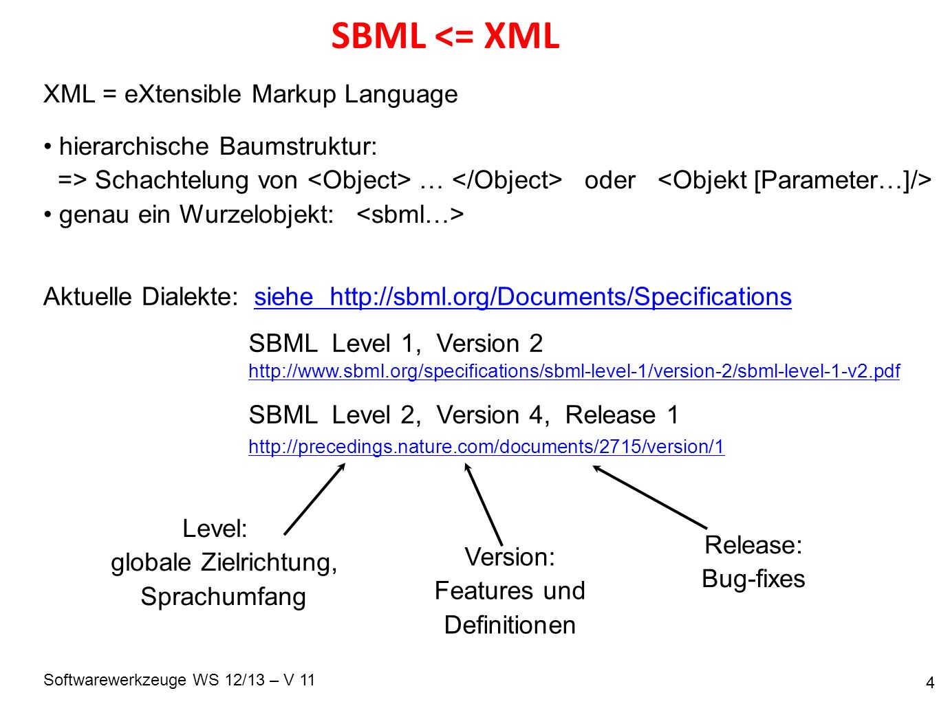 Softwarewerkzeuge WS 12/13 – V 11 SBML <= XML 4 XML = eXtensible Markup Language hierarchische Baumstruktur: => Schachtelung von … oder genau ein Wurzelobjekt: Aktuelle Dialekte: SBML Level 1, Version 2 SBML Level 2, Version 4, Release 1 Level: globale Zielrichtung, Sprachumfang Version: Features und Definitionen Release: Bug-fixes siehe http://sbml.org/Documents/Specifications http://precedings.nature.com/documents/2715/version/1 http://www.sbml.org/specifications/sbml-level-1/version-2/sbml-level-1-v2.pdf