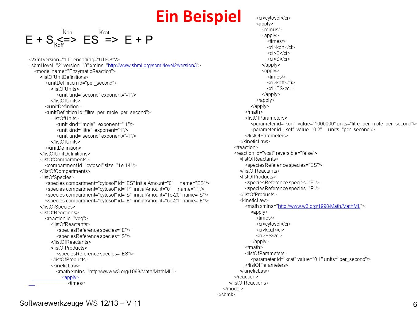 Softwarewerkzeuge WS 12/13 – V 11 Ein Beispiel 6 E + S ES => E + P k on k off k cat http://www.sbml.org/sbml/level2/version3 cytosol kon E S koff ES http://www.w3.org/1998/Math/MathML cytosol kcat ES