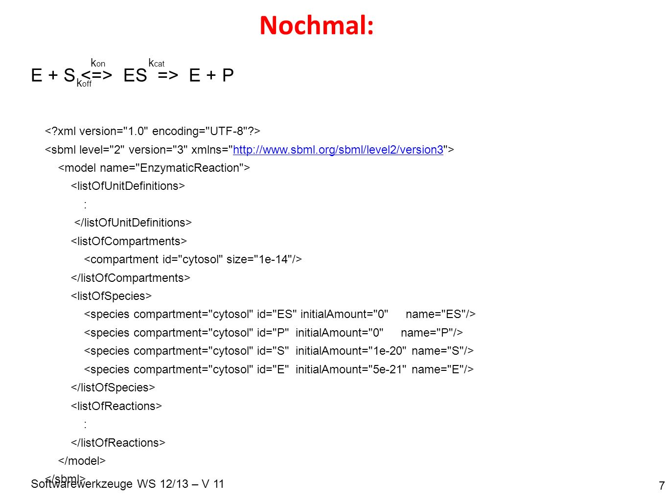 Softwarewerkzeuge WS 12/13 – V 11 Nochmal: 7 http://www.sbml.org/sbml/level2/version3 : : E + S ES => E + P k on k off k cat