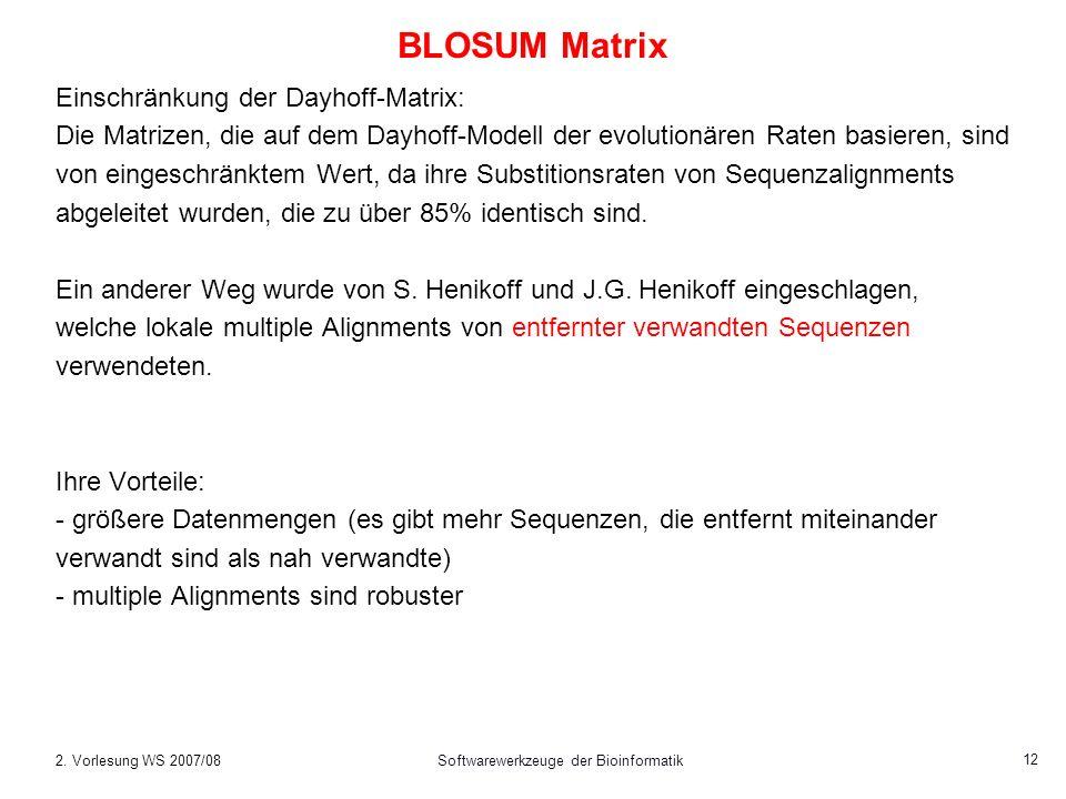 2. Vorlesung WS 2007/08Softwarewerkzeuge der Bioinformatik 12 BLOSUM Matrix Einschränkung der Dayhoff-Matrix: Die Matrizen, die auf dem Dayhoff-Modell