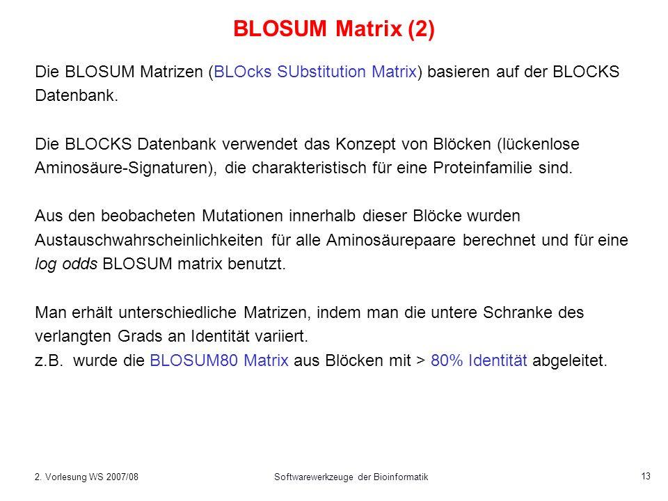 2. Vorlesung WS 2007/08Softwarewerkzeuge der Bioinformatik 13 BLOSUM Matrix (2) Die BLOSUM Matrizen (BLOcks SUbstitution Matrix) basieren auf der BLOC