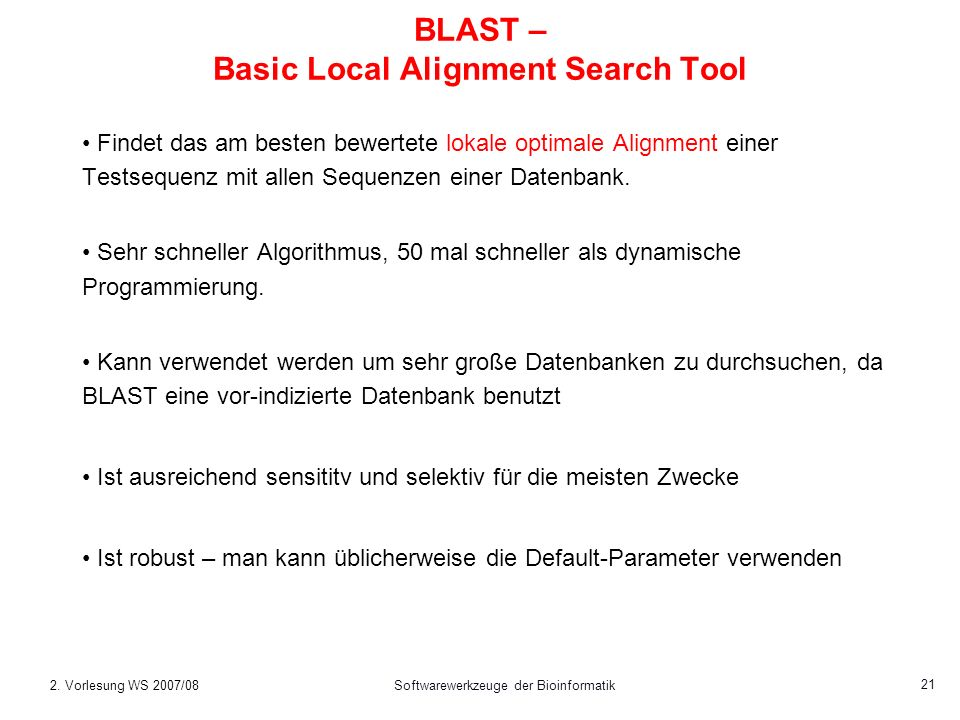 2. Vorlesung WS 2007/08Softwarewerkzeuge der Bioinformatik 21 BLAST – Basic Local Alignment Search Tool Findet das am besten bewertete lokale optimale