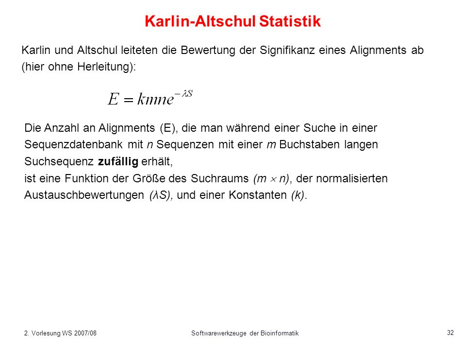2. Vorlesung WS 2007/08Softwarewerkzeuge der Bioinformatik 32 Karlin-Altschul Statistik Karlin und Altschul leiteten die Bewertung der Signifikanz ein