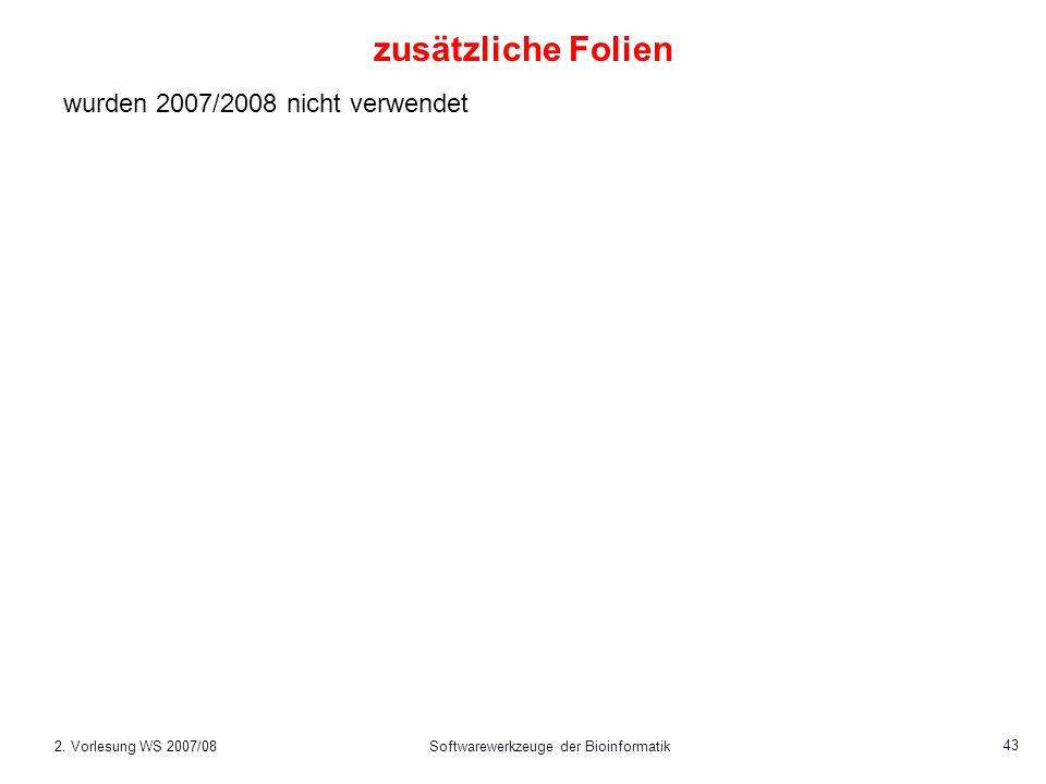 2. Vorlesung WS 2007/08Softwarewerkzeuge der Bioinformatik 43 zusätzliche Folien wurden 2007/2008 nicht verwendet