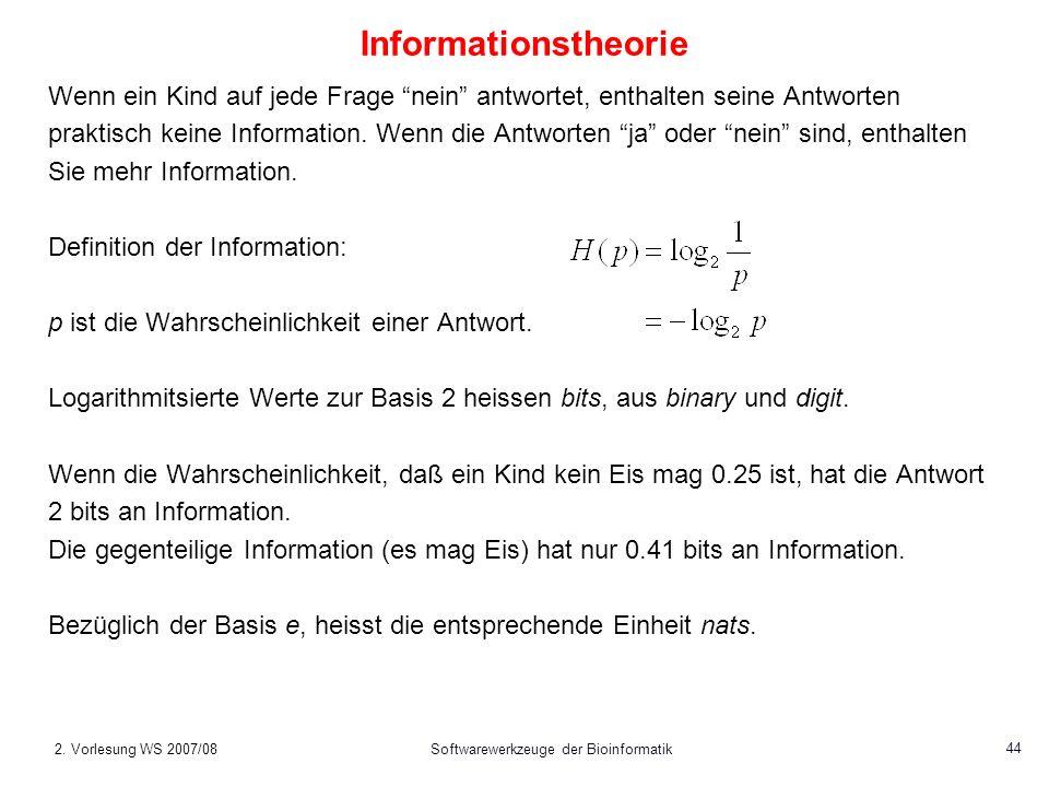 2. Vorlesung WS 2007/08Softwarewerkzeuge der Bioinformatik 44 Informationstheorie Wenn ein Kind auf jede Frage nein antwortet, enthalten seine Antwort