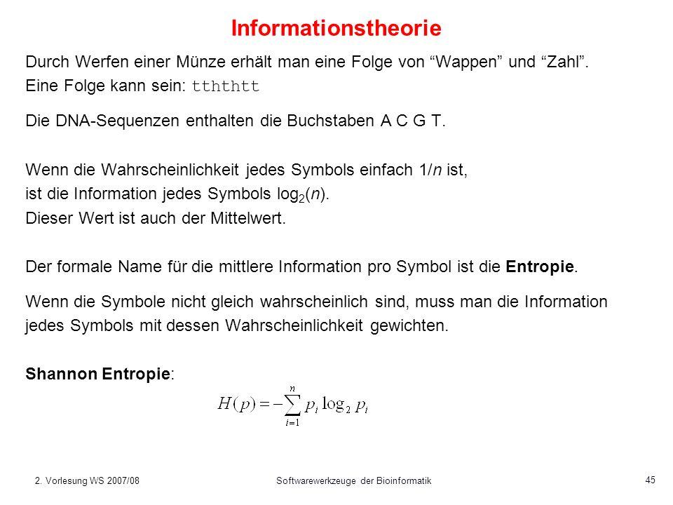 2. Vorlesung WS 2007/08Softwarewerkzeuge der Bioinformatik 45 Informationstheorie Durch Werfen einer Münze erhält man eine Folge von Wappen und Zahl.