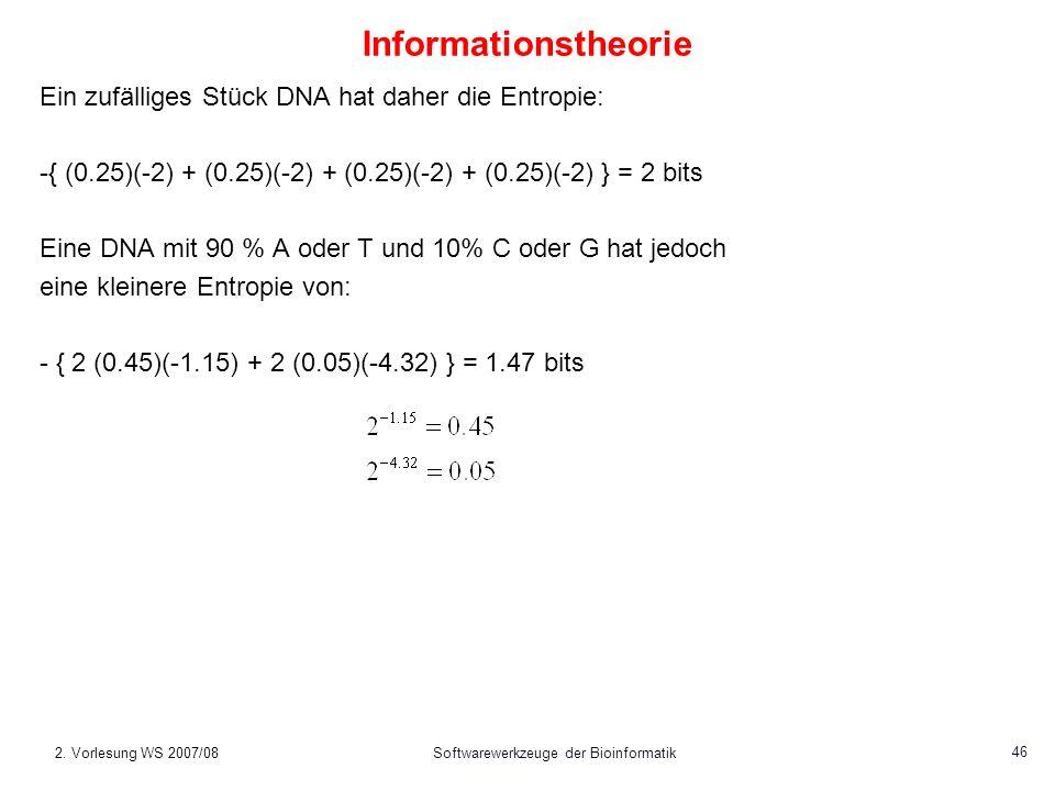 2. Vorlesung WS 2007/08Softwarewerkzeuge der Bioinformatik 46 Informationstheorie Ein zufälliges Stück DNA hat daher die Entropie: -{ (0.25)(-2) + (0.