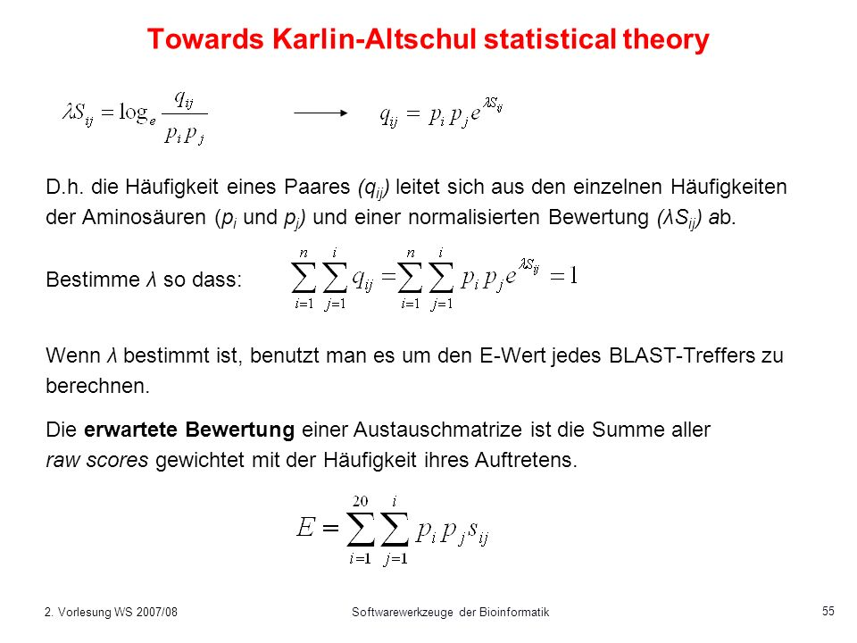 2. Vorlesung WS 2007/08Softwarewerkzeuge der Bioinformatik 55 Towards Karlin-Altschul statistical theory D.h. die Häufigkeit eines Paares (q ij ) leit
