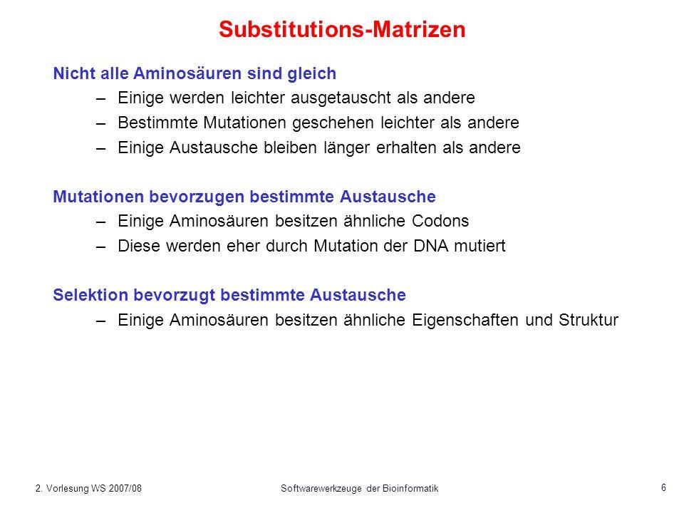 2. Vorlesung WS 2007/08Softwarewerkzeuge der Bioinformatik 6 Substitutions-Matrizen Nicht alle Aminosäuren sind gleich –Einige werden leichter ausgeta
