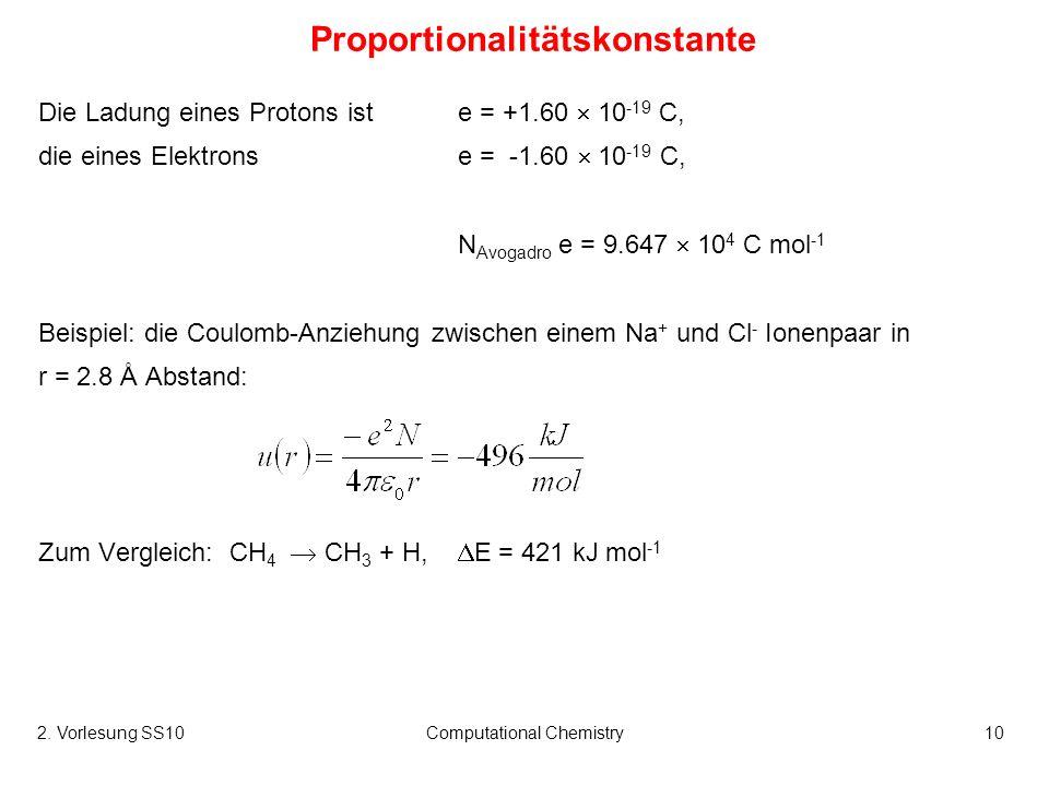 2. Vorlesung SS10Computational Chemistry10 Proportionalitätskonstante Die Ladung eines Protons ist e = +1.60 10 -19 C, die eines Elektronse = -1.60 10