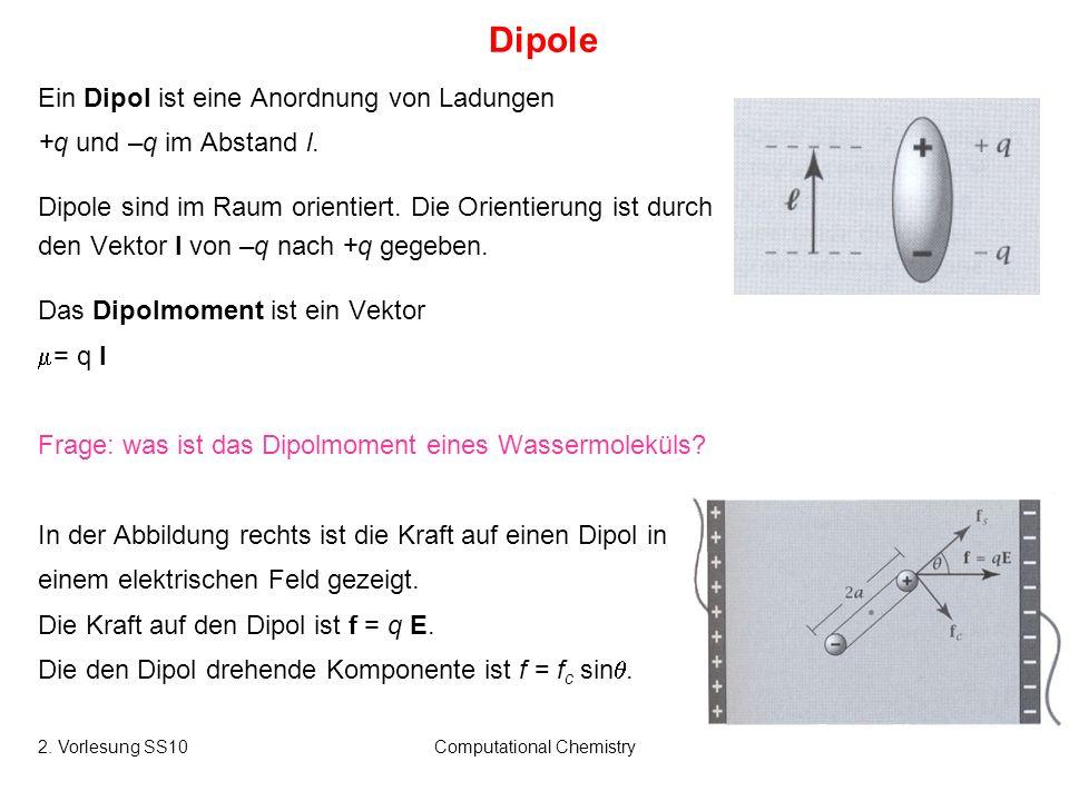 2. Vorlesung SS10Computational Chemistry16 Dipole Ein Dipol ist eine Anordnung von Ladungen +q und –q im Abstand l. Dipole sind im Raum orientiert. Di