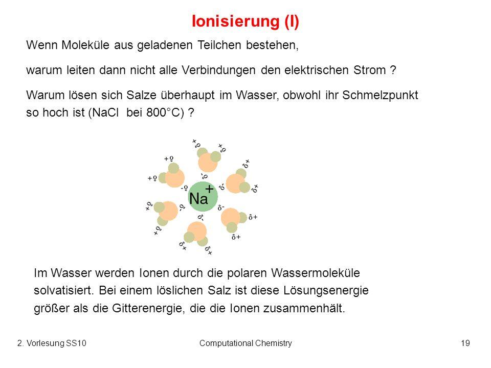 2. Vorlesung SS10Computational Chemistry19 Ionisierung (I) Wenn Moleküle aus geladenen Teilchen bestehen, warum leiten dann nicht alle Verbindungen de