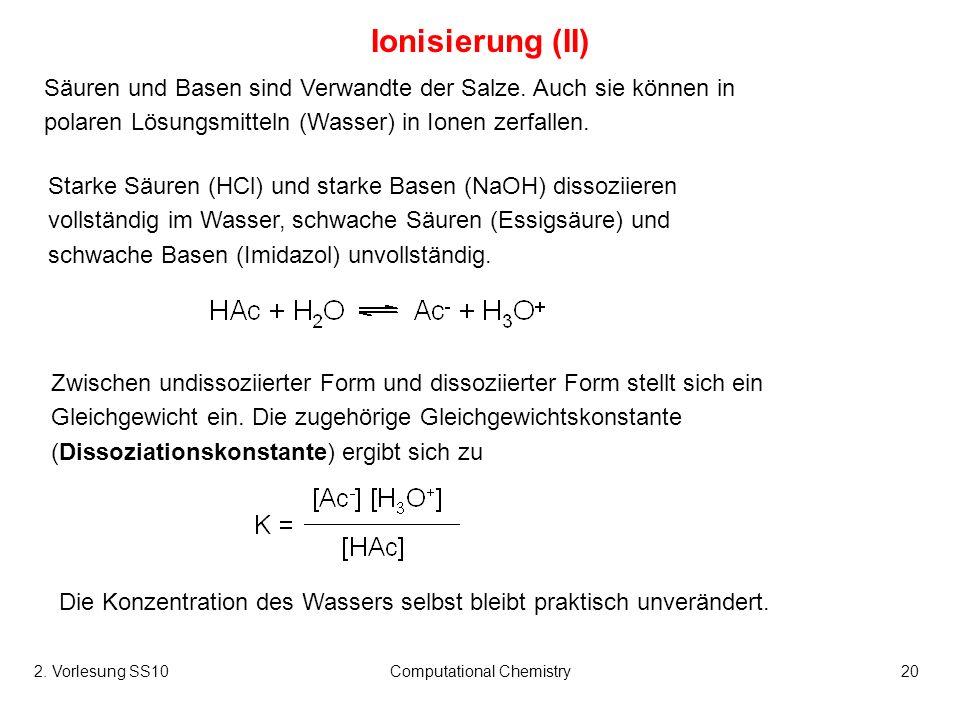 2. Vorlesung SS10Computational Chemistry20 Ionisierung (II) Säuren und Basen sind Verwandte der Salze. Auch sie können in polaren Lösungsmitteln (Wass