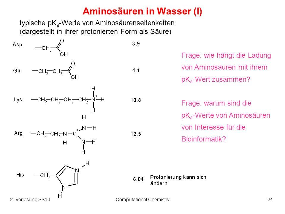 2. Vorlesung SS10Computational Chemistry24 Aminosäuren in Wasser (I) typische pK a -Werte von Aminosäurenseitenketten (dargestellt in ihrer protoniert