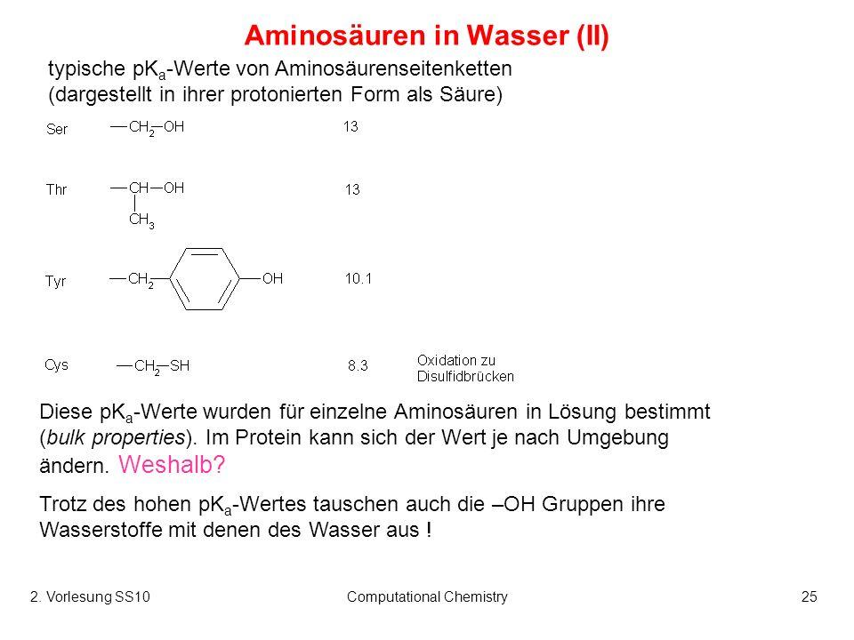 2. Vorlesung SS10Computational Chemistry25 Aminosäuren in Wasser (II) typische pK a -Werte von Aminosäurenseitenketten (dargestellt in ihrer protonier