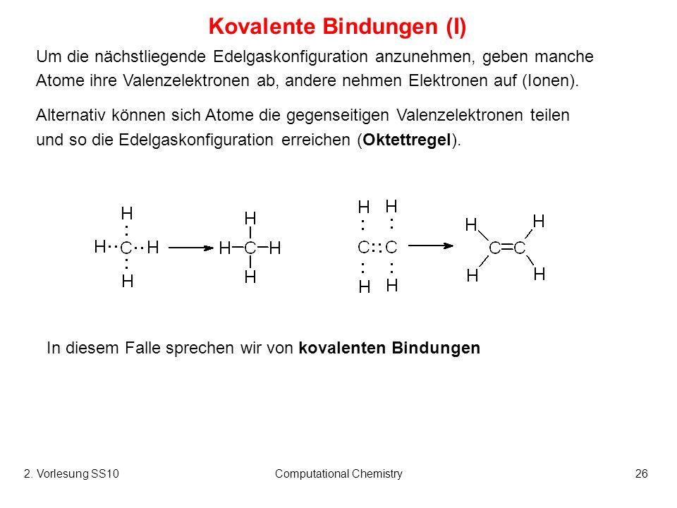 2. Vorlesung SS10Computational Chemistry26 Kovalente Bindungen (I) Um die nächstliegende Edelgaskonfiguration anzunehmen, geben manche Atome ihre Vale
