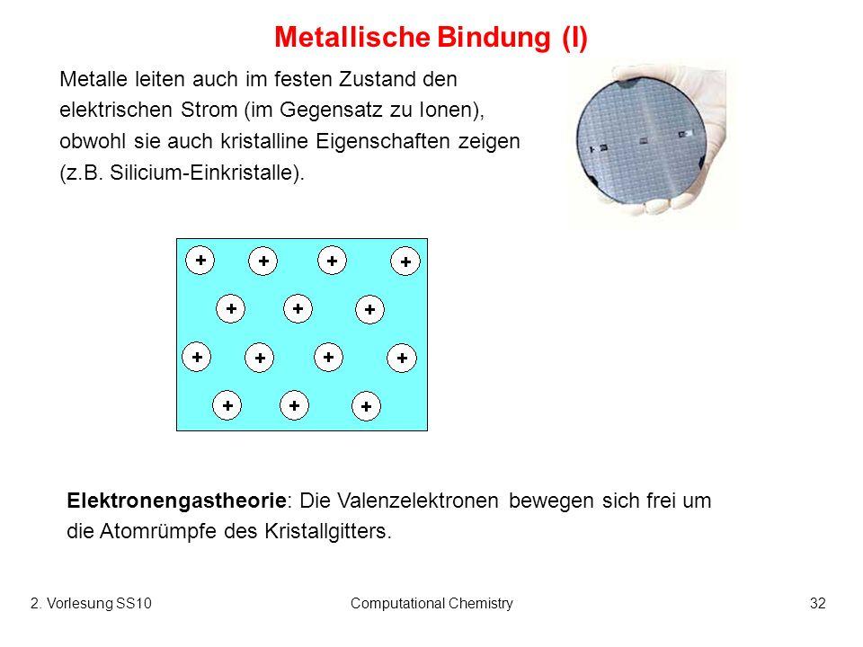 2. Vorlesung SS10Computational Chemistry32 Metallische Bindung (I) Metalle leiten auch im festen Zustand den elektrischen Strom (im Gegensatz zu Ionen
