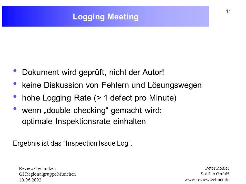 Review-Techniken GI Regionalgruppe München 10.06.2002 Peter Rösler Softlab GmbH www.reviewtechnik.de 11 Logging Meeting Dokument wird geprüft, nicht der Autor.