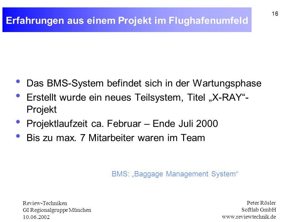 Review-Techniken GI Regionalgruppe München 10.06.2002 Peter Rösler Softlab GmbH www.reviewtechnik.de 16 Erfahrungen aus einem Projekt im Flughafenumfeld Das BMS-System befindet sich in der Wartungsphase Erstellt wurde ein neues Teilsystem, Titel X-RAY- Projekt Projektlaufzeit ca.