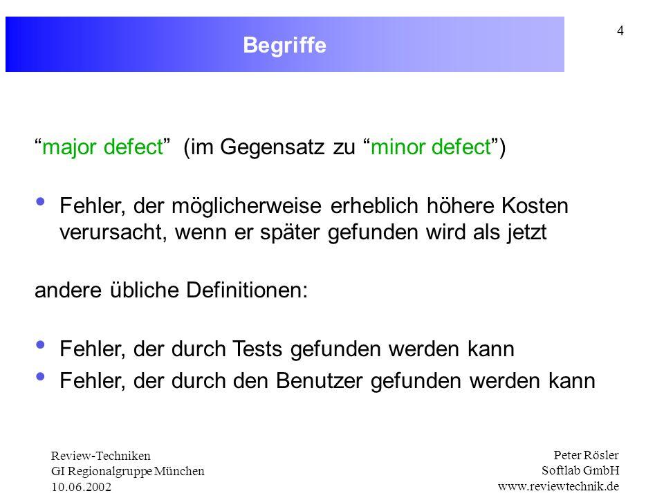Review-Techniken GI Regionalgruppe München 10.06.2002 Peter Rösler Softlab GmbH www.reviewtechnik.de 4 Begriffe major defect (im Gegensatz zu minor defect) Fehler, der möglicherweise erheblich höhere Kosten verursacht, wenn er später gefunden wird als jetzt andere übliche Definitionen: Fehler, der durch Tests gefunden werden kann Fehler, der durch den Benutzer gefunden werden kann
