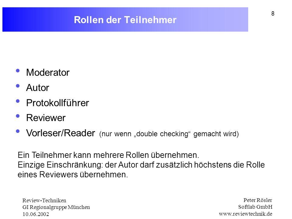 Review-Techniken GI Regionalgruppe München 10.06.2002 Peter Rösler Softlab GmbH www.reviewtechnik.de 8 Rollen der Teilnehmer Moderator Autor Protokollführer Reviewer Vorleser/Reader (nur wenn double checking gemacht wird) Ein Teilnehmer kann mehrere Rollen übernehmen.